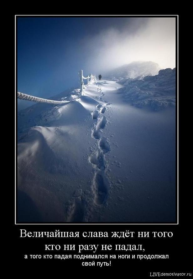 Величайшая слава ждёт ни того кто ни разу не падал, - а того кто падая поднимался на ноги и продолжал свой путь!